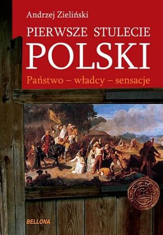Pierwsze stulecie Polski. Państwo, władcy, sensacje - Andrzej Zieliński